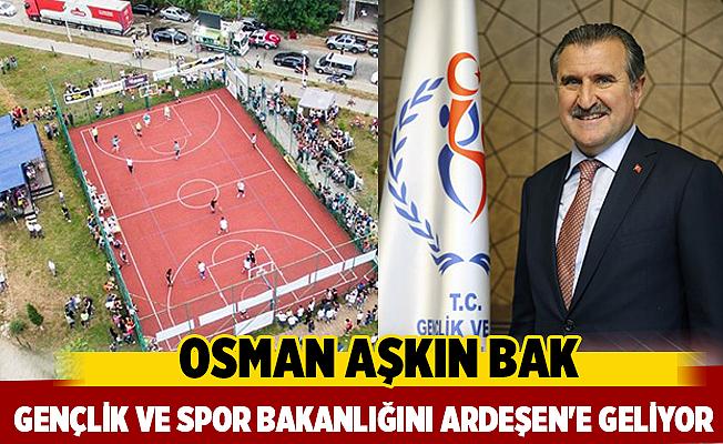 Gençlik ve Spor Bakanı Osman Aşkın Bak Ardeşen'e geliyor